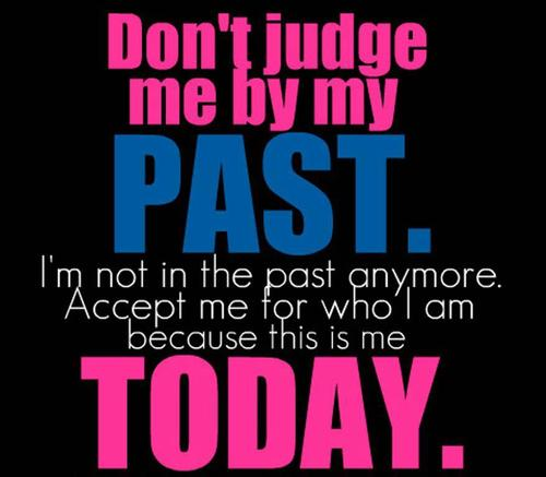 Don't Judge Me By My Past. I'm Not In The Past Anymore. Accept Me For Who I Am Because This Is Me Today