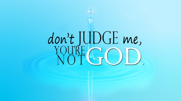 Don't Judge Me, You're Not God
