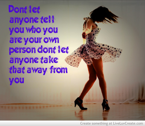 Dont Let Anyone Tell You Who You Are Your Own Person Dont Let Anyone Take That Away From Yo