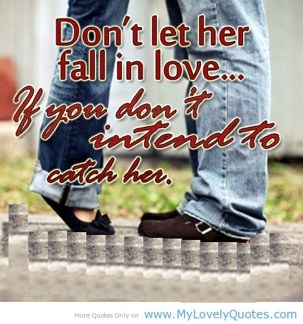 Don't Let Her Fall In Love. If You Don't Intend To Catch Her
