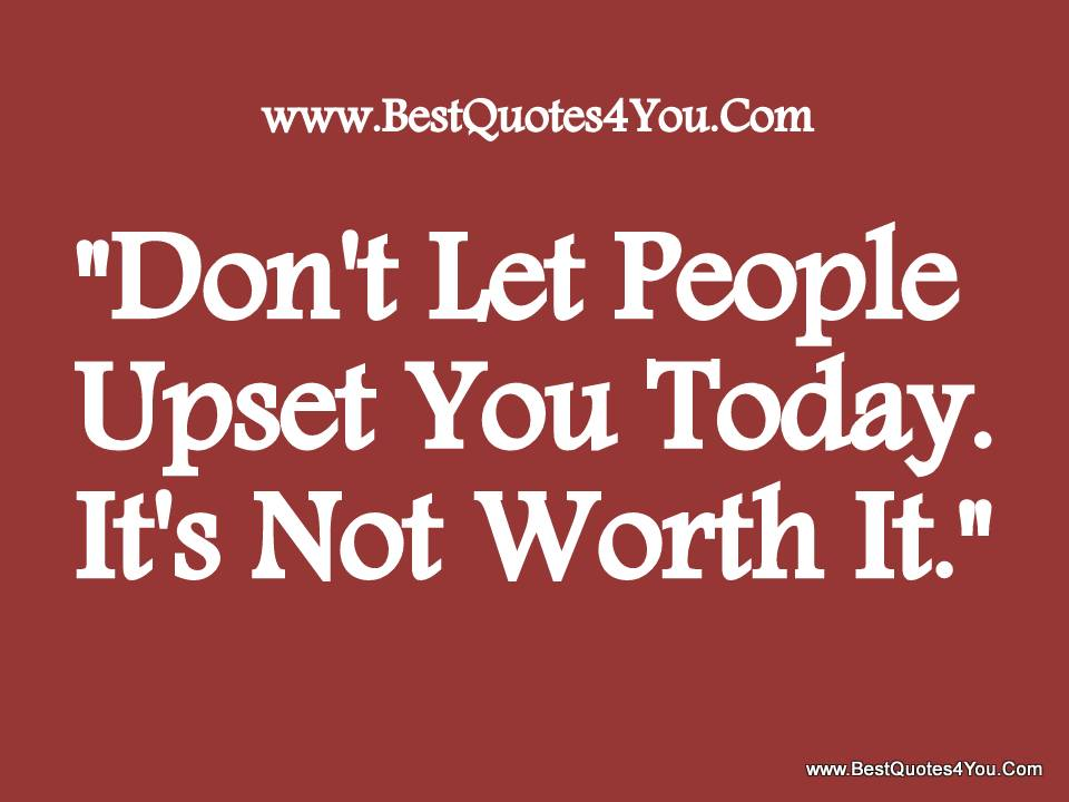 """""""Don't Let People Upset You Today. It's Not Worth It"""""""