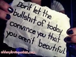 Don't Let The Bullshit Of Today Convince You That You Aren't Beautiful