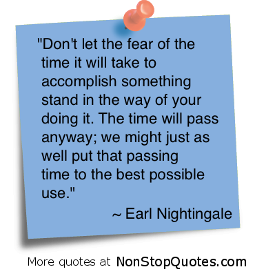 """""""Don't Let The Fear Of The Time It Will Take To Accomplish Something Stand In The Way Of Your Doing It. The Time Will Pass Anyway, We Might Just As Well Put That Passing Time To The Best Possible Use"""""""