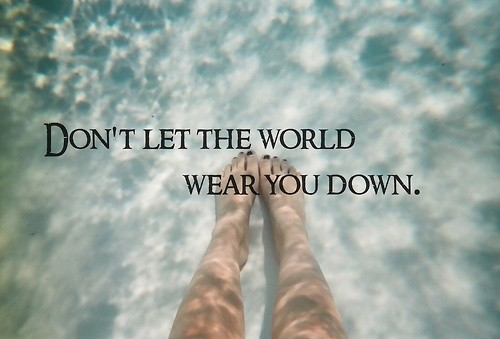 Don't Let The World Wear You Down