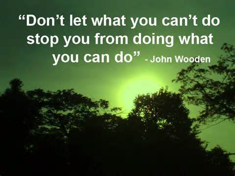 """Don't Let What You Can't Do Stop You From Doing What You Can Do"""