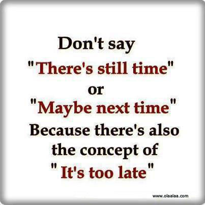 """Don't Say """"There's Still Time"""" Or """"Maybe Next Time"""" Because There's Also The Concept Of """"It's Too Late"""""""