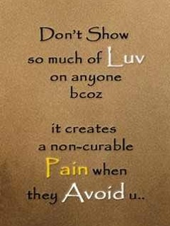 Don't Show So Much of Luv On Anyone Bcoz It Creates a Non Curable Pain When They Avoid It
