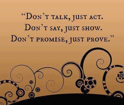 """Don't Talk, Just Act. Don't Say, Just Show. Don't Promise, Just Prove"""
