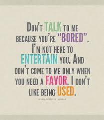 "Don't Talk To Me Because You're ""Bored"" I'm Not Here To Entertain You. And Don't Come To Me Only When You Need A Favor. I Don't Like Being Used"