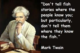 """Don't Tell Fish Stories Where The People Know You, But Particulary, Don't Tell Them Where They Know The Fish"""