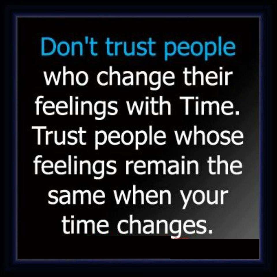 Don't Trust People Who Change Their Feelings With Time. Trust People Whose Feelings Remain The Same When Your Time Changes