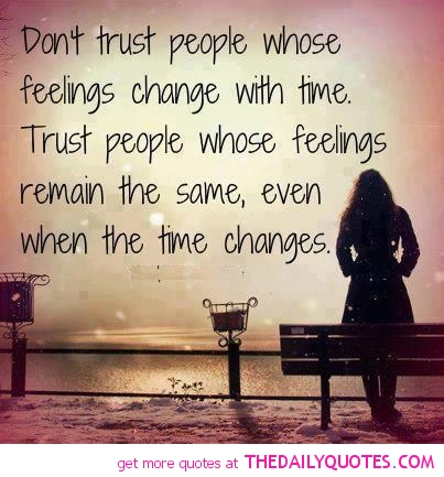 Don't Trust People Whose Feelings Change With Time. Trust People Whose Feelings Remain The Same, Even When The Time Change