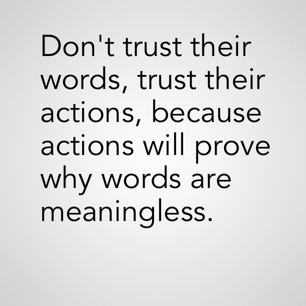 Don't Trust Their Words, Trust Their Actions, Because Actions Will Prove Why Words Are Meaningless