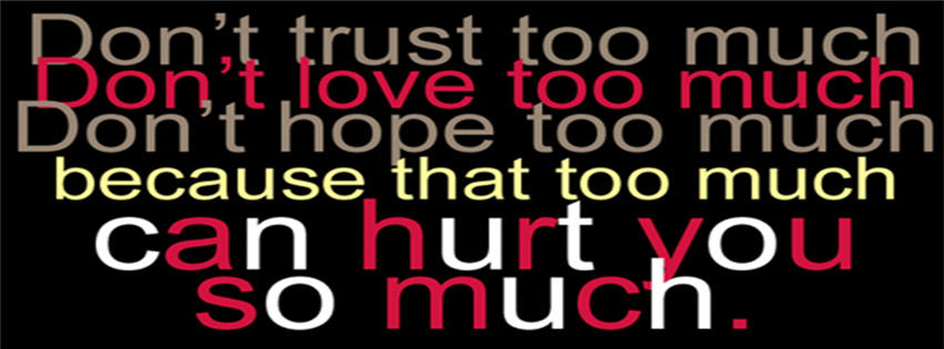 Don't Trust Too Much Don't Hope Too Much Because That Too Much Can Hurt You So Much