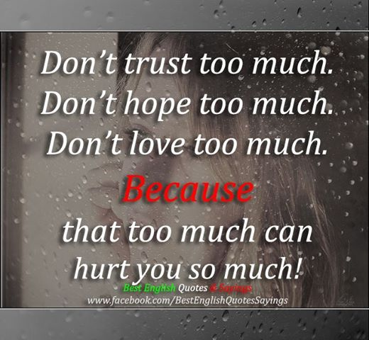 Don't Trust Too Much. Don't Hope Too Much. Don't Love Too Much. Because That Too Much Can Hurt You So Much!
