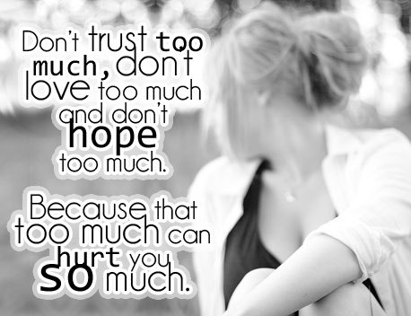 Don't Trust Too Much, Don't Love Too Much And Don't Hope Too Much. Because That Too Much Can Hurt You So Much