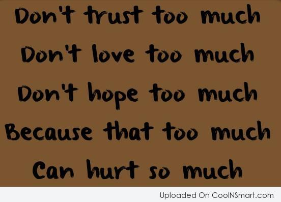 Don't Trust Too Much, Don't Love Too Much, Don't Hope Too Much Because That Too Much Can Hurt So Much