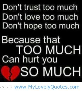 Don't Trust Too Much, Don't Love Too Much, Don't Hope Too Much. Because That Too Much Can Hurt You So Much