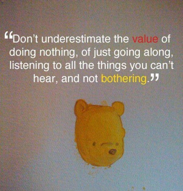 """Don't Underestimate The Value Of Doing Nothing, Of Just Going Along, Listening To All The Things You Can't Hear, And Not Bothering"""