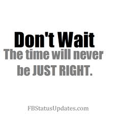 Don't Wait The Time Never Be Just Right
