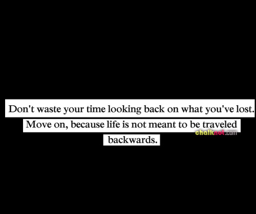 Don't Waste Your Time Looking Back On What You've Lost. Move On, Because Life Is Not Meant To Be Traveled Backwards