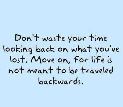Don't Waste Your Time Looking Back On What You've Lost. Move On, For Life Is Not Meant To Be Traveled Backwards