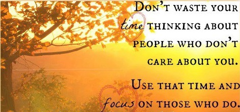 Don't Waste Your Time Thinking About People Who Don't Care About You. Use That Time And Focus Those Who Do