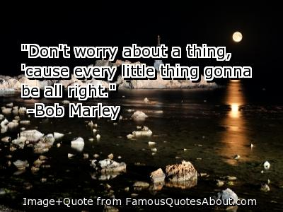 Don't WOrry About a Thing, Cause Every Little Thing Gonna Be All Right