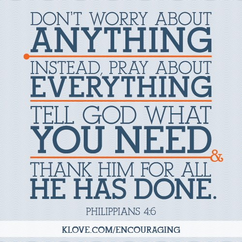 Don't Worry About Anything Instead, Pray About Everything Tell God What You Need Thank Him For All He Has Done
