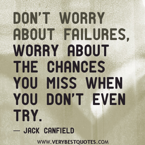 Don't Worry About Failures, Worry About The Chances You Miss When You Don't Even Try