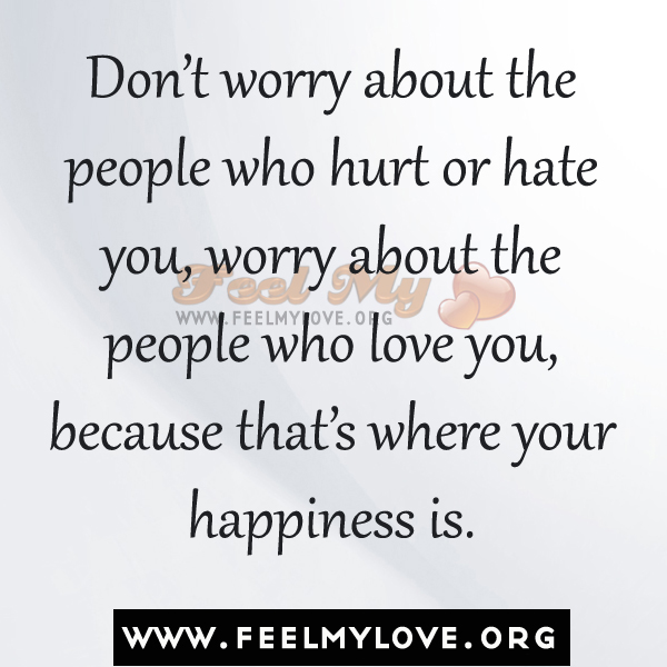 Don't Worry About The People Who Hurt Or Hate You, Worry About The People Who Love You, Because That's Where Your Happiness Is