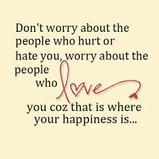 Don't Worry About The People Who Hurt Or Hate You, Worry About The People Who Love You Coz That Is Where You Happiness Is