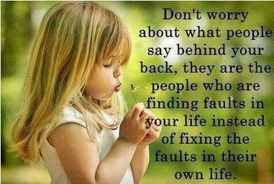 Don't Worry About What People Say Behind Your Back, They Are The People Who Are Finding Faults In Your Life Instead Of Fixing The Faults In Their Own Life