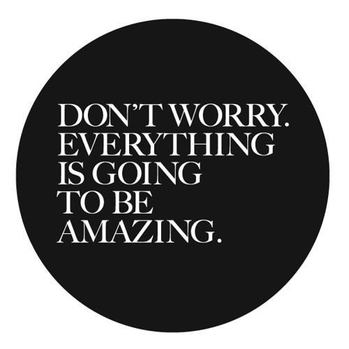 Don't Worry. Everything Is Going To Be Amazing
