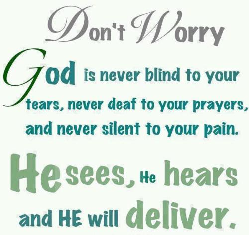 Don't Worry God Is Never Blind To Your Tears, Never Deaf To Your Prayers, And Never Silent To Your Pain. He Sees, He Hears And He Will Deliver