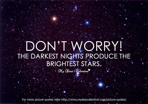 Don't Worry! The Darkest Nights Produce The Brightest Stars