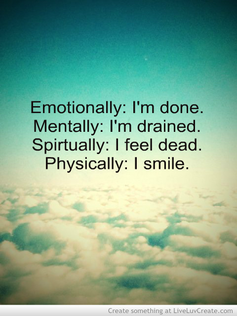 Emotionally, I'm Done. Mentally, I'm Drained. Spirtually, I Feel Dead. Physically, I Smile
