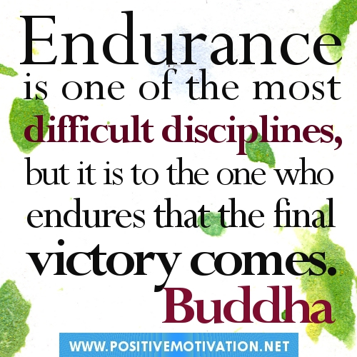Endurance Is One Of The Most Difficult Disciplines, But It Is To The One Who Endures That The Final Victory Comes