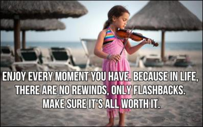 Enjoy Every Moment You Have. Because In Life. There Are No Rewinds, Only Flashbacks. Make Sure It's All Worth It