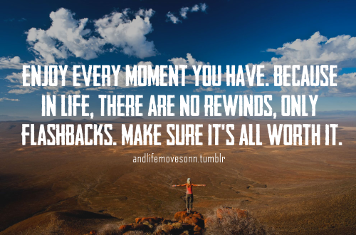 Enjoy Every Moments You Have. Because In Life, There Are No Rewinds, Only Flashbacks. Make Sure It's All Worth It