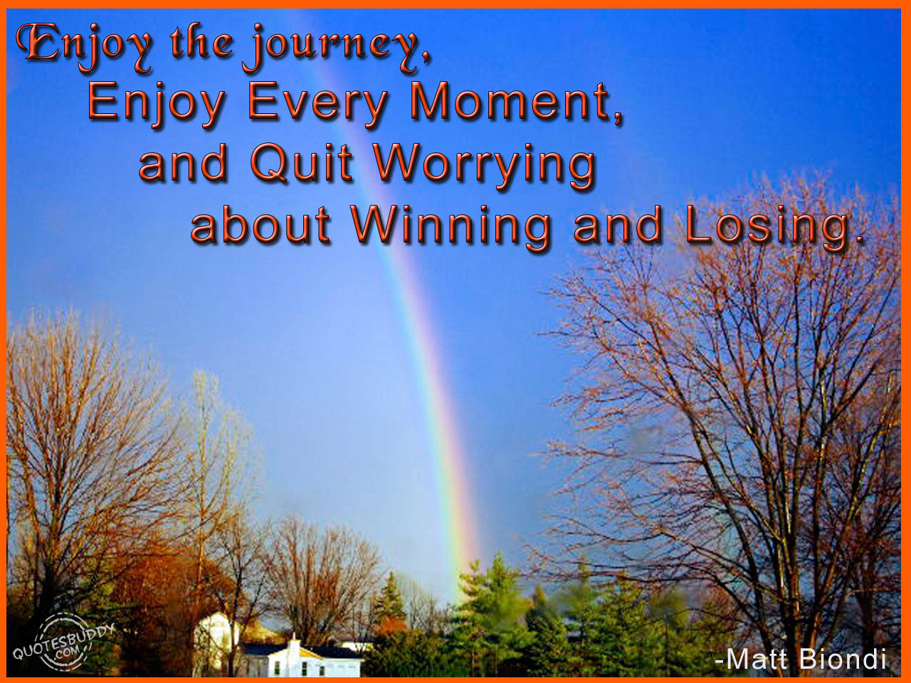 Enjoy The Journey, Enjoy Every Moment, And Quit Worrying About Winning And Losing