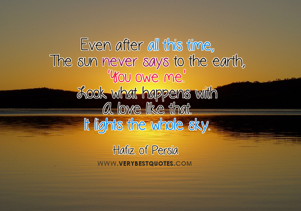"""Even After All This Time, The Sun Never Says To The Earth, """"You Owe Me"""" Look What Happens With A Love Like That. I Lights The Whole Sky"""