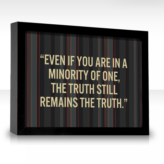 """""""Even If You Are In A Minority Of One, The Truth Still Remains The Truth"""""""