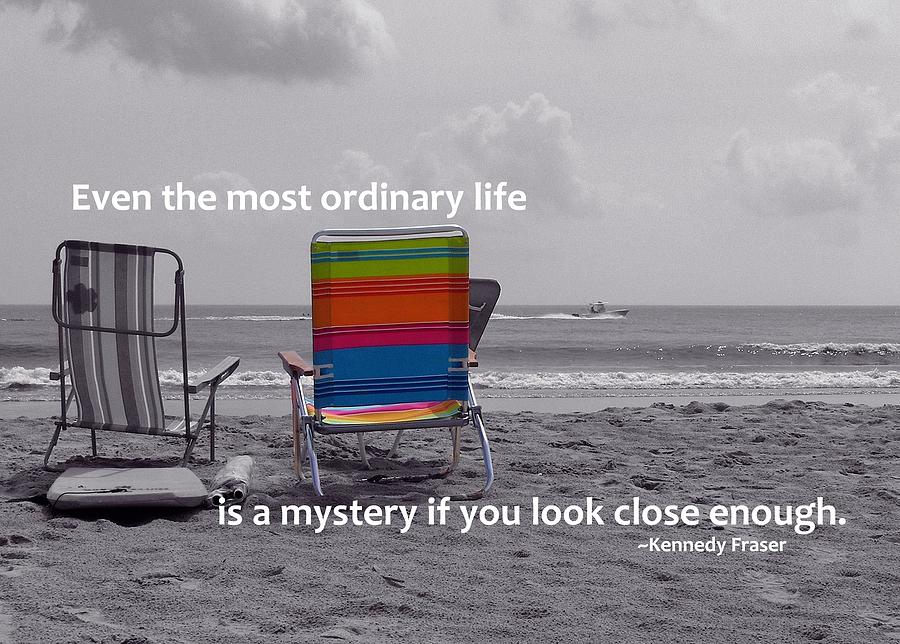 Even The Most Ordinary Life Is A Mystery If You Look Close Enough