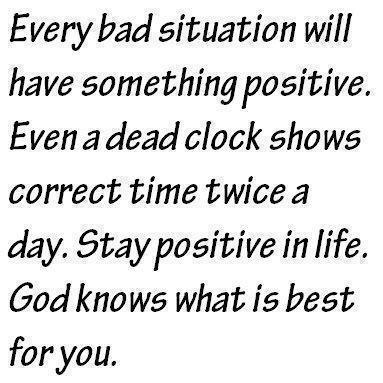 the positive in every bad situation There are times when we must go through negative situations maybe people say something negative about us, or they show rejection or even resentment against us in such situations, it may be difficult to stay positive we may be inclined to react negatively to them that won't do us any good though doing.