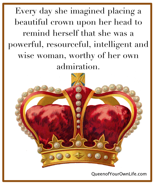 Every Day She Imagined Placing A Beautiful Crown Upon Her Head To Remind Herself That She Was A Powerful, Resourcefull, Intelligent And Wise Woman, Worthy Of Her Own Admiration