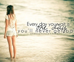 Every Day You Wait Is One Day You'll Never Get