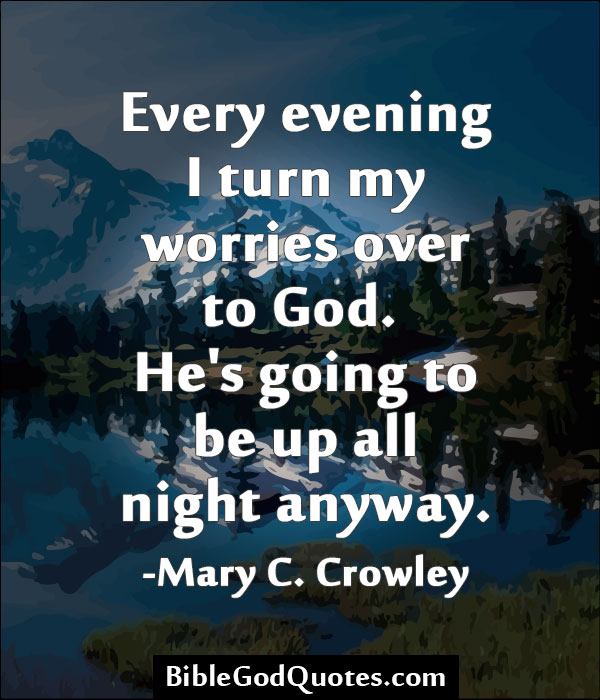 """""""Every Evening I Turn My Worries Over To God, He's Going To Be Up All Night Anyway"""""""