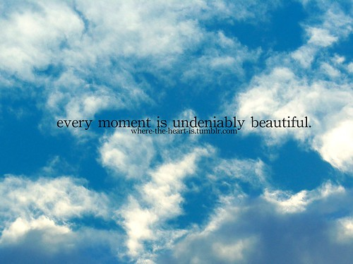 Every Moment Is Undeniably Beautiful