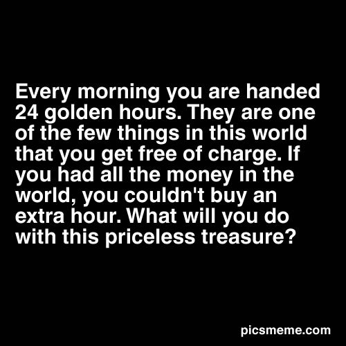Every Morning You Are Handed 24 Golden Hours. They Are One Of The Few Things In This World That You Get Free Of Charge